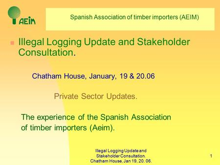 Illegal Logging Update and Stakeholder Consultation. Chatham House, Jan 19, 20. 06. 1 Spanish Association of timber importers (AEIM) Illegal Logging Update.