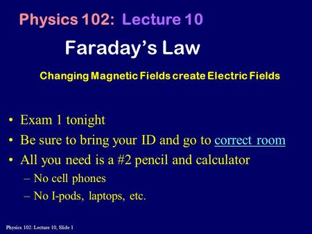 Physics 102: Lecture 10, Slide 1 Faraday's Law Physics 102: Lecture 10 Changing Magnetic Fields create Electric Fields Exam 1 tonight Be sure to bring.
