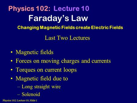 Physics 102: Lecture 10, Slide 1 Faraday's Law Physics 102: Lecture 10 Changing Magnetic Fields create Electric Fields Last Two Lectures Magnetic fields.