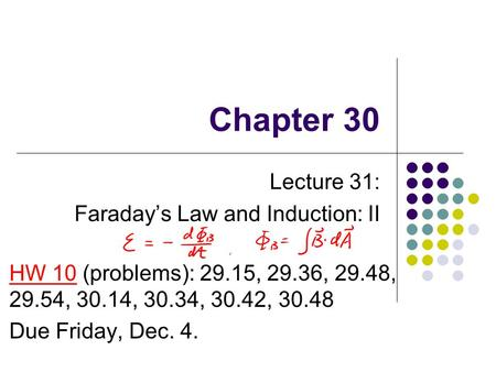 Chapter 30 Lecture 31: Faraday's Law and Induction: II HW 10 (problems): 29.15, 29.36, 29.48, 29.54, 30.14, 30.34, 30.42, 30.48 Due Friday, Dec. 4.