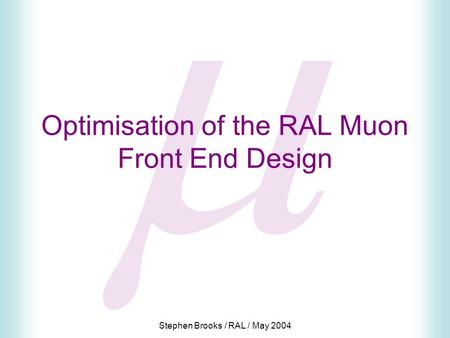 Stephen Brooks / RAL / May 2004  Optimisation of the RAL Muon Front End Design.
