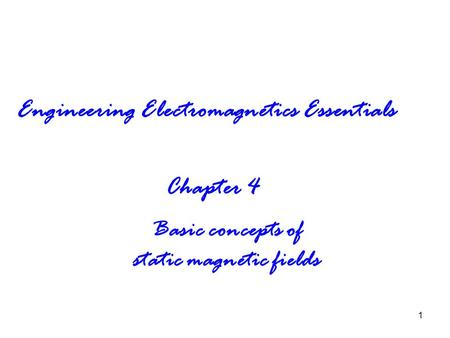 1 Engineering Electromagnetics Essentials Chapter 4 Basic concepts of static magnetic fields.