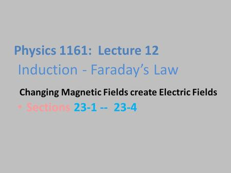 Induction - Faraday's Law Sections 23-1 -- 23-4 Physics 1161: Lecture 12 Changing Magnetic Fields create Electric Fields.