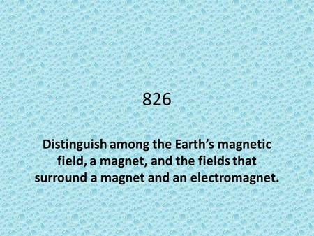 826 Distinguish among the Earth's magnetic field, a magnet, and the fields that surround a magnet and an electromagnet.