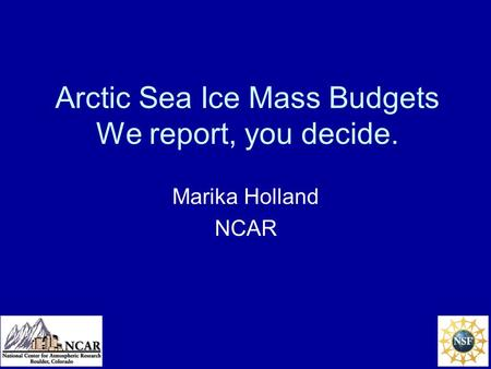 Arctic Sea Ice Mass Budgets We report, you decide. Marika Holland NCAR.