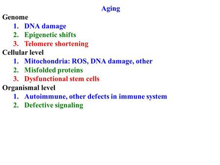 Aging Genome 1.DNA damage 2.Epigenetic shifts 3.Telomere shortening Cellular level 1.Mitochondria: ROS, DNA damage, other 2.Misfolded proteins 3.Dysfunctional.