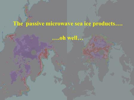 The passive microwave sea ice products…. ….oh well…
