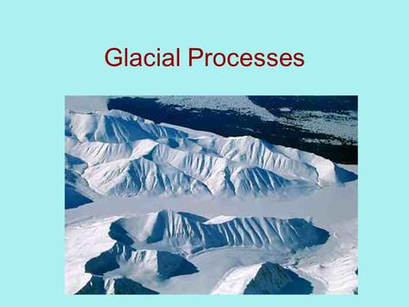Glacial Processes. Snow metamorphosis Snow  Firm  Glacial Ice ~80 years in alpine glacier Denser.