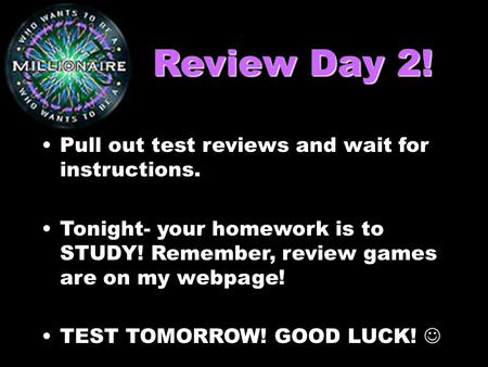 Review Day 2! Pull out test reviews and wait for instructions. Tonight- your homework is to STUDY! Remember, review games are on my webpage! TEST TOMORROW!