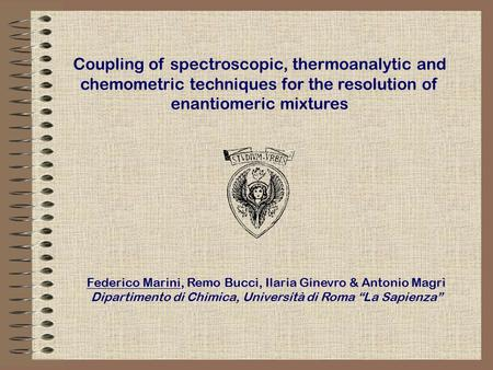 Coupling of spectroscopic, thermoanalytic and chemometric techniques for the resolution of enantiomeric mixtures Federico Marini, Remo Bucci, Ilaria Ginevro.