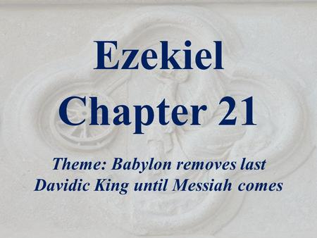 Ezekiel Chapter 21 Theme: Babylon removes last Davidic King until Messiah comes.