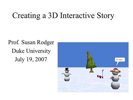 Creating a 3D Interactive Story Prof. Susan Rodger Duke University July 19, 2007.
