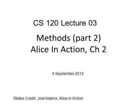 Methods (part 2) Alice In Action, Ch 2 Slides Credit: Joel Adams, Alice in Action CS 120 Lecture 03 4 September 2012.