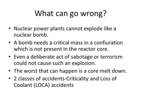 What can go wrong? Nuclear power plants cannot explode like a nuclear bomb. A bomb needs a critical mass in a confiuration which is not present in the.