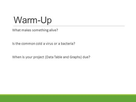 Warm-Up What makes something alive? Is the common cold a virus or a bacteria? When is your project (Data Table and Graphs) due?