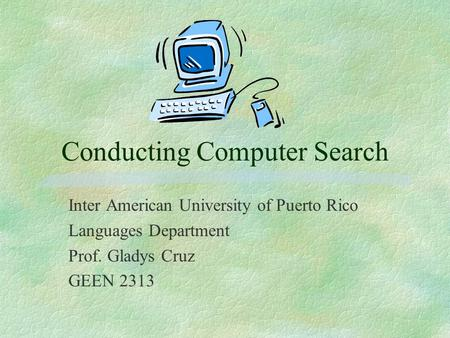Conducting Computer Search Inter American University of Puerto Rico Languages Department Prof. Gladys Cruz GEEN 2313.