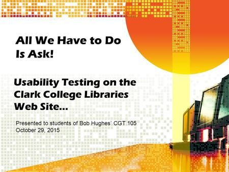 All We Have to Do Is Ask! Usability Testing on the Clark College Libraries Web Site… Presented to students of Bob Hughes' CGT 105 October 29, 2015.