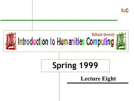 Introduction to Humanities Computing Spring 1999 Lecture Eight.