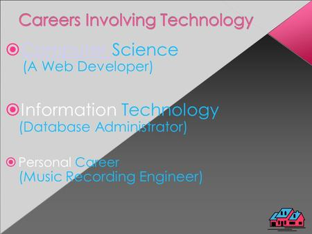  Computer Science (A Web Developer) Computer  Information Technology (Database Administrator)  Personal Career (Music Recording Engineer)