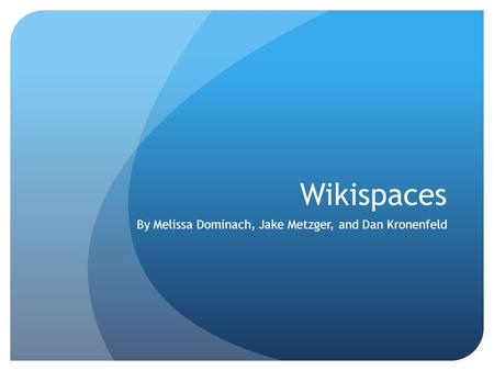 Wikispaces By Melissa Dominach, Jake Metzger, and Dan Kronenfeld.