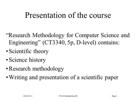 "2004-08-15CT3340 introduction/JGPage 1 Presentation of the course ""Research Methodology for Computer Science and Engineering"" (CT3340, 5p, D-level) contains:"
