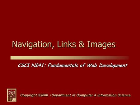 CSCI N241: Fundamentals of Web Development Copyright ©2006  Department of Computer & Information Science Navigation, Links & Images.