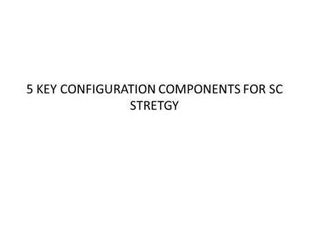 5 KEY CONFIGURATION COMPONENTS FOR SC STRETGY. 5 KEY CONFIGURATION COMPONENTS FOR SC STRATEGY ◆ Operations strategy ◆ Outsourcing strategy ◆ Channel strategy.