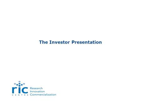 The Investor Presentation. Slide 1 www.ric-centre.on.ca The Investor Presentation Investor Evaluation Criteria 4 Broad Categories Define the Overall Quality.