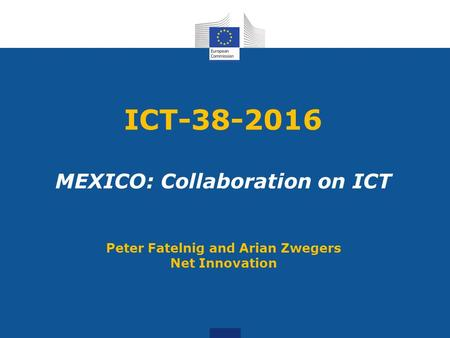 ICT-38-2016 MEXICO: Collaboration on ICT Peter Fatelnig and Arian Zwegers Net Innovation.