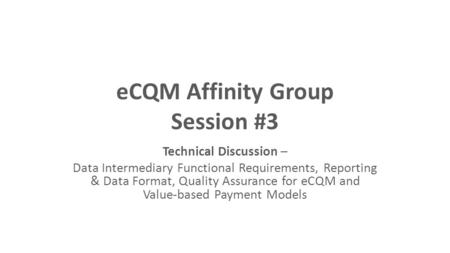 ECQM Affinity Group Session #3 Technical Discussion – Data Intermediary Functional Requirements, Reporting & Data Format, Quality Assurance for eCQM and.