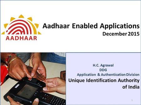 H.C. Agrawal DDG Application & Authentication Division Unique Identification Authority of India Aadhaar Enabled Applications December 2015 1.