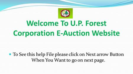 Welcome To U.P. Forest Corporation E-Auction Website To See this help File please click on Next arrow Button When You Want to go on next page.