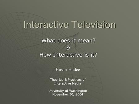 Interactive Television What does it mean? & How Interactive is it? Hasan Hadee Theories & Practices of Interactive Media University of Washington November.