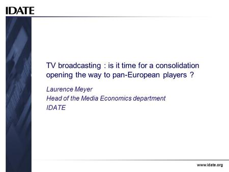 Www.idate.org TV broadcasting : is it time for a consolidation opening the way to pan-European players ? Laurence Meyer Head of the Media Economics department.