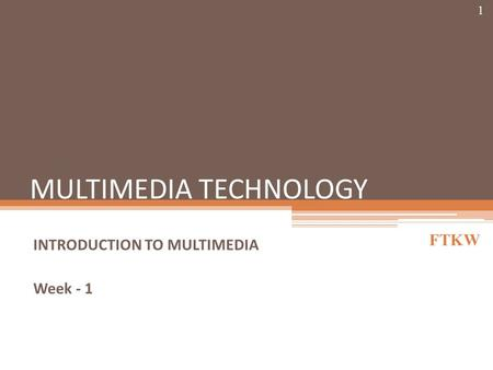 MULTIMEDIA TECHNOLOGY INTRODUCTION TO MULTIMEDIA Week - 1 FTKW 1.
