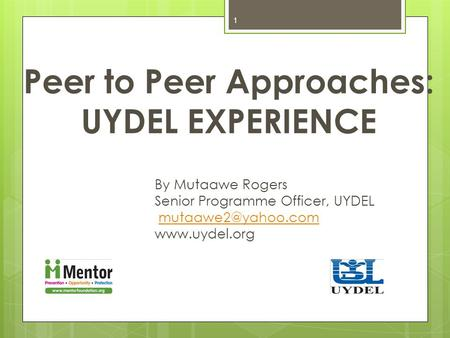 Peer to Peer Approaches: UYDEL EXPERIENCE By Mutaawe Rogers Senior Programme Officer, UYDEL  1.