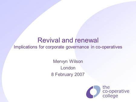 Revival and renewal Implications for corporate governance in co-operatives Mervyn Wilson London 8 February 2007.