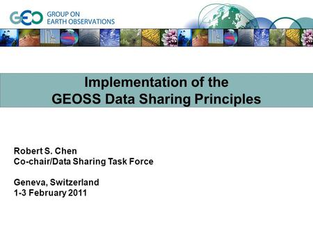 Robert S. Chen Co-chair/Data Sharing Task Force Geneva, Switzerland 1-3 February 2011 Implementation of the GEOSS Data Sharing Principles.