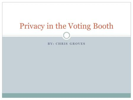BY: CHRIS GROVES Privacy in the Voting Booth. Reason for Privacy Voters worry that their vote may be held against them in the future  People shouldn't.