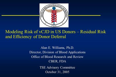 Modeling Risk of vCJD in US Donors – Residual Risk and Efficiency of Donor Deferral Alan E. Williams, Ph.D. Director, Division of Blood Applications Office.