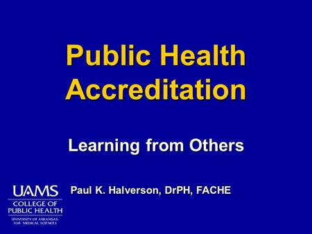 Public Health Accreditation Learning from Others Paul K. Halverson, DrPH, FACHE.