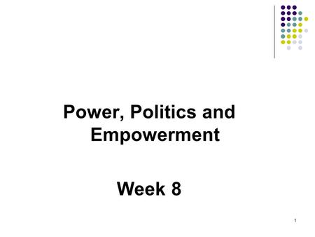 Power, Politics and Empowerment Week 8 1. Learning Objectives Define power and influence Identify and discuss the five bases of organisation power Identify.