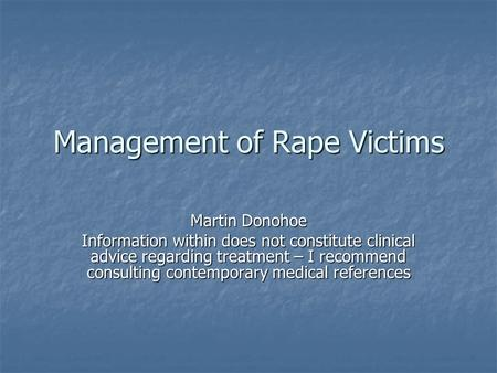 Management of Rape Victims Martin Donohoe Information within does not constitute clinical advice regarding treatment – I recommend consulting contemporary.
