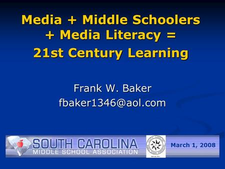 Media + Middle Schoolers + Media Literacy = 21st Century Learning Frank W. Baker March 1, 2008.