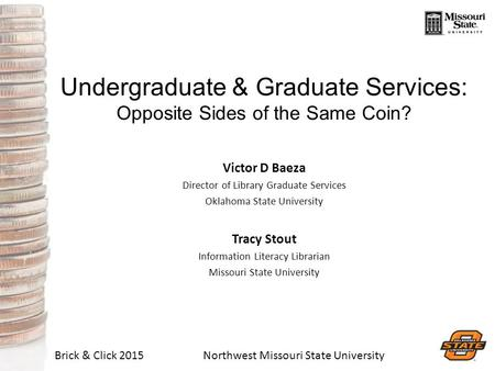 Brick & Click 2015Northwest Missouri State University Undergraduate & Graduate Services: Opposite Sides of the Same Coin? Victor D Baeza Director of Library.