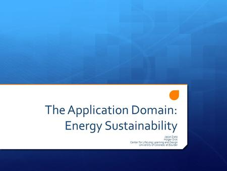 The Application Domain: Energy Sustainability Jason Zietz Holger Dick Center for LifeLong Learning and Design University of Colorado at Boulder.