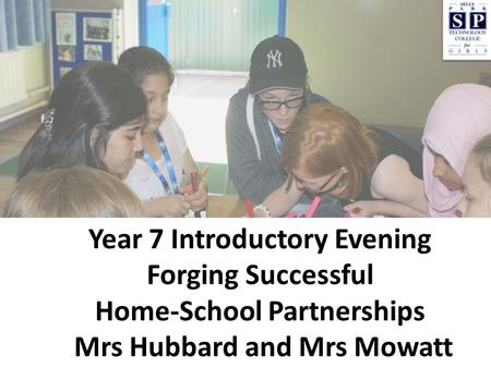 Year 7 Introductory Evening Forging Successful Home-School Partnerships Mrs Hubbard and Mrs Mowatt.