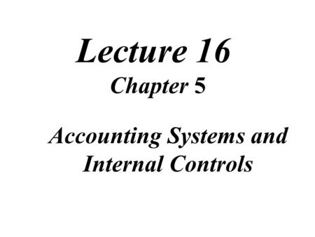 Lecture 16 Chapter 5 Accounting Systems and Internal Controls.