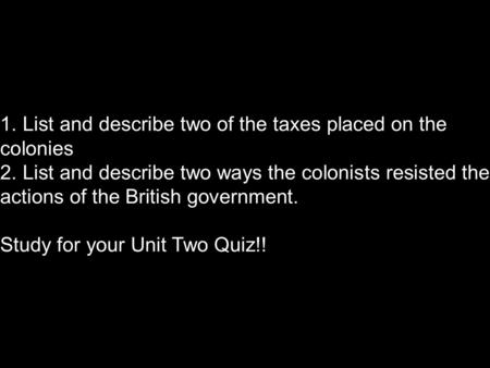1. List and describe two of the taxes placed on the colonies 2. List and describe two ways the colonists resisted the actions of the British government.
