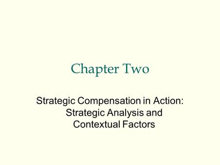 Chapter Two Strategic Compensation in Action: Strategic Analysis and Contextual Factors.